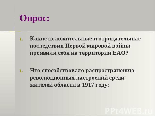 Опрос:Какие положительные и отрицательные последствия Первой мировой войны проявили себя на территории ЕАО?Что способствовало распространению революционных настроений среди жителей области в 1917 году;