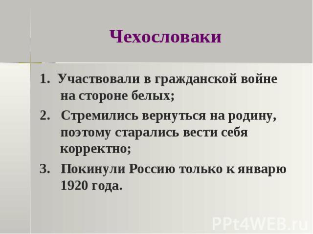 Чехословаки 1. Участвовали в гражданской войне на стороне белых;2. Стремились вернуться на родину, поэтому старались вести себя корректно;3. Покинули Россию только к январю 1920 года.