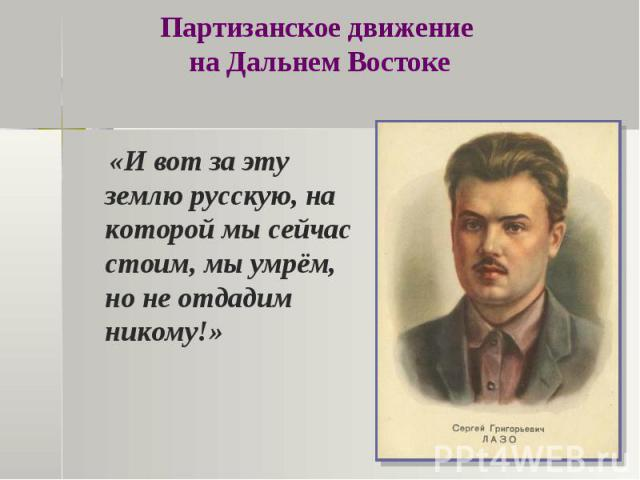 Партизанское движение на Дальнем Востоке «И вот за эту землю русскую, на которой мы сейчас стоим, мы умрём, но не отдадим никому!»