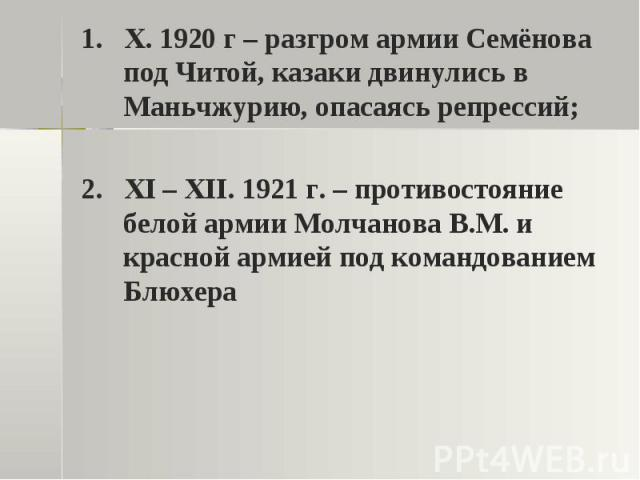 1. X. 1920 г – разгром армии Семёнова под Читой, казаки двинулись в Маньчжурию, опасаясь репрессий;2. XI – XII. 1921 г. – противостояние белой армии Молчанова В.М. и красной армией под командованием Блюхера