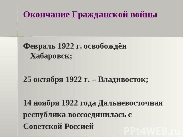 Окончание Гражданской войны Февраль 1922 г. освобождён Хабаровск;25 октября 1922 г. – Владивосток;14 ноября 1922 года Дальневосточная республика воссоединилась с Советской Россией