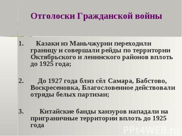 Отголоски Гражданской войны 1. Казаки из Маньчжурии переходили границу и совершали рейды по территории Октябрьского и ленинского районов вплоть до 1925 года;2. До 1927 года близ сёл Самара, Бабстово, Воскресеновка, Благословенное действовали отряды …