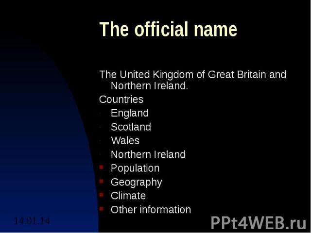 The official name The United Kingdom of Great Britain and Northern Ireland.CountriesEnglandScotlandWalesNorthern IrelandPopulationGeographyClimateOther information