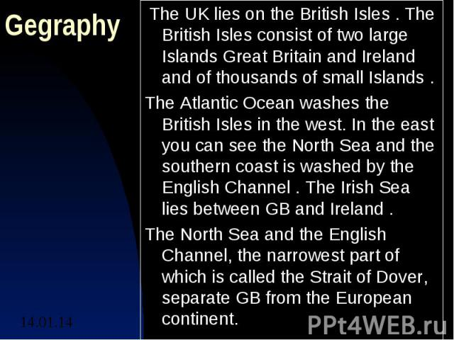 GegraphyThe UK lies on the British Isles . The British Isles consist of two large Islands Great Britain and Ireland and of thousands of small Islands .The Atlantic Ocean washes the British Isles in the west. In the east you can see the North Sea an…