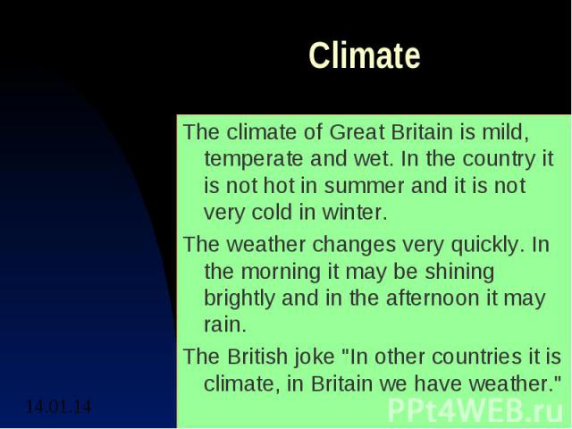 ClimateThe climate of Great Britain is mild, temperate and wet. In the country it is not hot in summer and it is not very cold in winter.The weather changes very quickly. In the morning it may be shining brightly and in the afternoon it may rain.The…