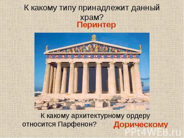 К какому типу принадлежит данный храм?К какому архитектурному ордеру относится Парфенон?