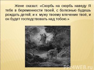 Жене сказал: «Скорбь на скорбь наведу Я тебе в беременности твоей, с болезнью бу
