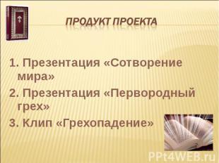 Продукт проекта 1. Презентация «Сотворение мира»2. Презентация «Первородный грех