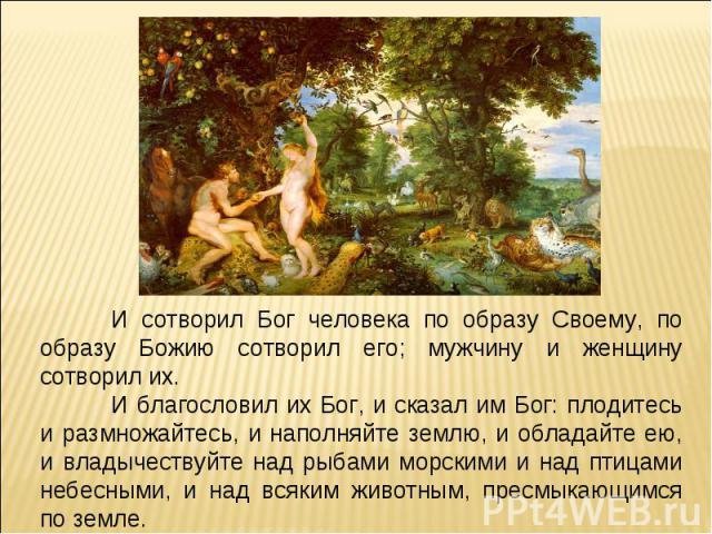 И сотворил Бог человека по образу Своему, по образу Божию сотворил его; мужчину и женщину сотворил их.И благословил их Бог, и сказал им Бог: плодитесь и размножайтесь, и наполняйте землю, и обладайте ею, и владычествуйте над рыбами морскими и над пт…