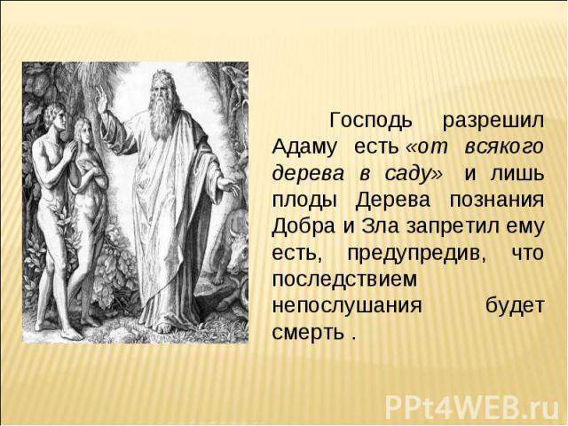 Господь разрешил Адаму есть«от всякого дерева в саду» и лишь плоды Дерева познания Добра и Зла запретил ему есть, предупредив, что последствием непослушания будет смерть .