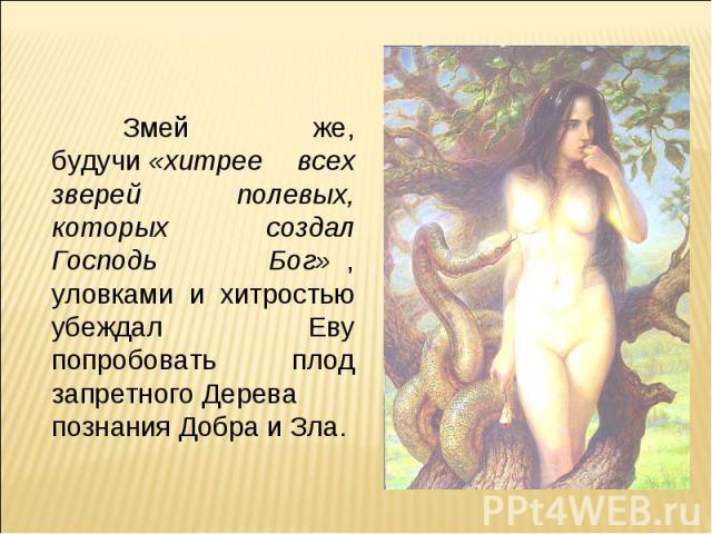 Змей же, будучи«хитрее всех зверей полевых, которых создал Господь Бог», уловками и хитростью убеждал Еву попробовать плод запретногоДерева познания Добра и Зла.