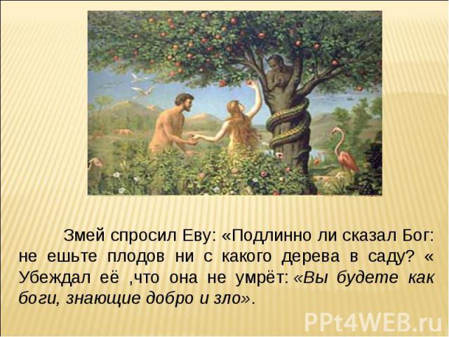 Змей спросил Еву: «Подлинно ли сказал Бог: не ешьте плодов ни с какого дерева в саду? « Убеждал её ,что она не умрёт:«Вы будете как боги, знающие добро и зло».