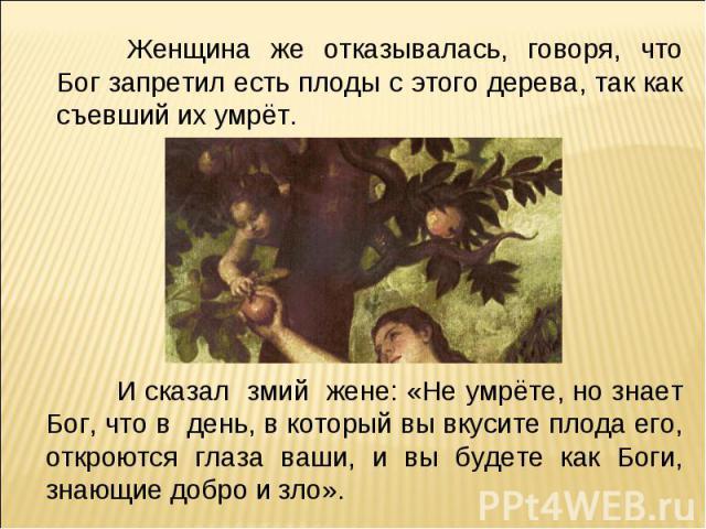 Женщина же отказывалась, говоря, что Бог запретил есть плоды с этого дерева, так как съевший их умрёт. И сказал змий жене: «Не умрёте, но знает Бог, что в день, в который вы вкусите плода его, откроются глаза ваши, и вы будете как Боги, знающие добр…