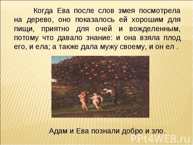 Когда Ева после слов змея посмотрела на дерево, оно показалось ей хорошим для пищи, приятно для очей и вожделенным, потому что давало знание: и она взяла плод его, и ела; а также дала мужу своему, и он ел . Адам и Ева познали добро и зло.