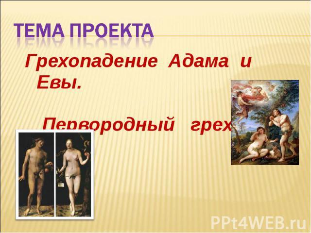 Тема проекта Грехопадение Адама и Евы. Первородный грех.