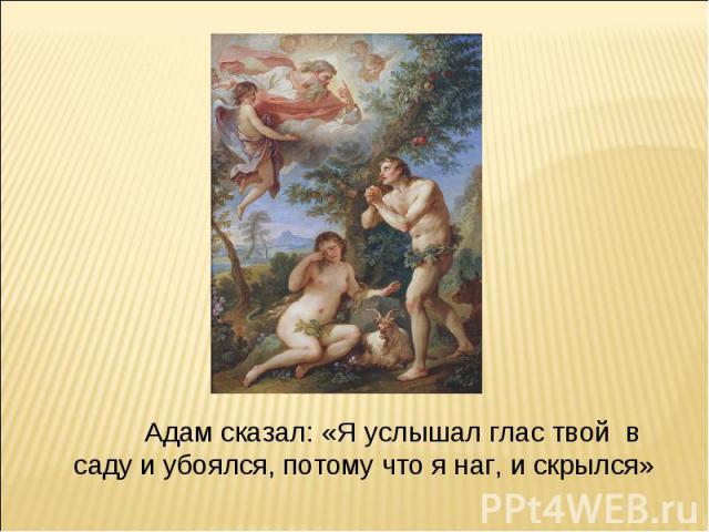 Адам сказал: «Я услышал глас твой в саду и убоялся, потому что я наг, и скрылся»