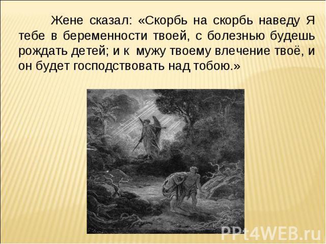 Жене сказал: «Скорбь на скорбь наведу Я тебе в беременности твоей, с болезнью будешь рождать детей; и к мужу твоему влечение твоё, и он будет господствовать над тобою.»