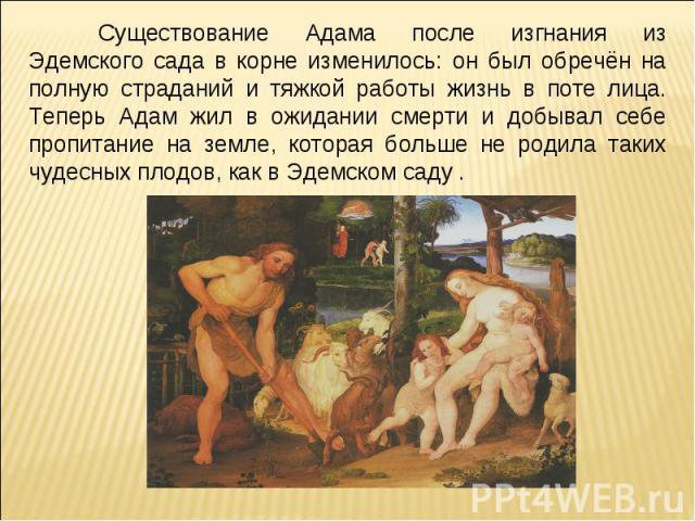 Существование Адама после изгнания из Эдемского сада в корне изменилось: он был обречён на полную страданий и тяжкой работы жизнь в поте лица. Теперь Адам жил в ожидании смерти и добывал себе пропитание на земле, которая больше не родила таких чудес…