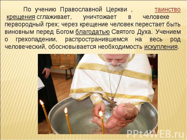 По учению Православной Церкви , таинствокрещениясглаживает, уничтожает в человеке первородный грех; через крещение человек перестает быть виновным перед БогомблагодатьюСвятого Духа. Учением о грехопадении, распространившемся на весь род человече…