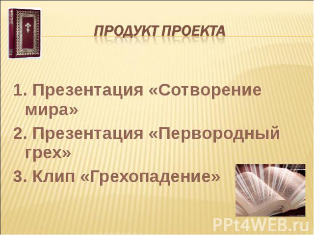 Продукт проекта 1. Презентация «Сотворение мира»2. Презентация «Первородный грех»3. Клип «Грехопадение»