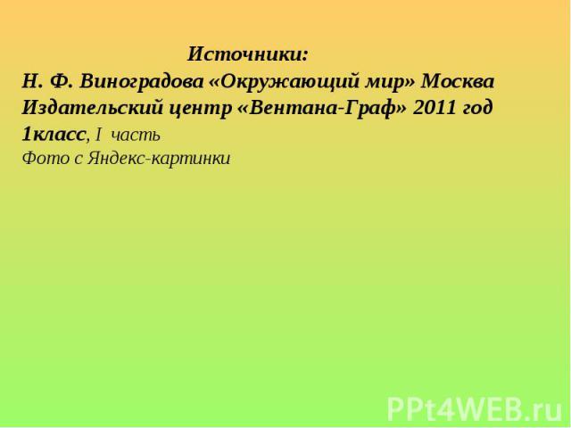 Источники:Н. Ф. Виноградова «Окружающий мир» Москва Издательский центр «Вентана-Граф» 2011 год 1класс, I частьФото с Яндекс-картинки