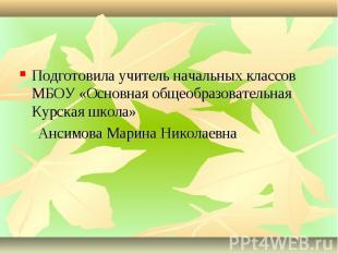 Подготовила учитель начальных классов МБОУ «Основная общеобразовательная Курская