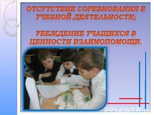 Отсутствие соревнования в учебной деятельности;убеждение учащихся в ценности вза