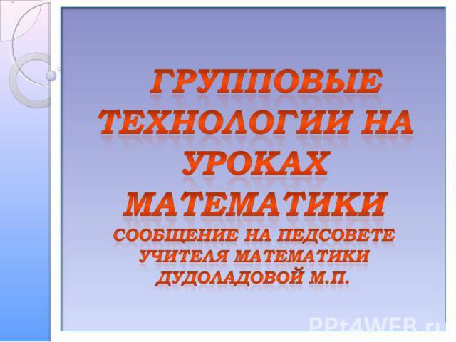 Групповые технологии на уроках математикиСообщение на педсоветеучителя математики Дудоладовой М.П.