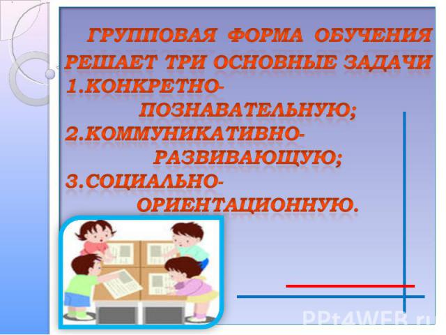 группОВАЯ ФОРМА ОБУЧЕНИЯРЕШАЕТ ТРИ ОСНОВНЫЕ ЗАДАЧИ1.Конкретно- познавательную;2.коммуникативно-развивающую;3.социально- ориентационную.