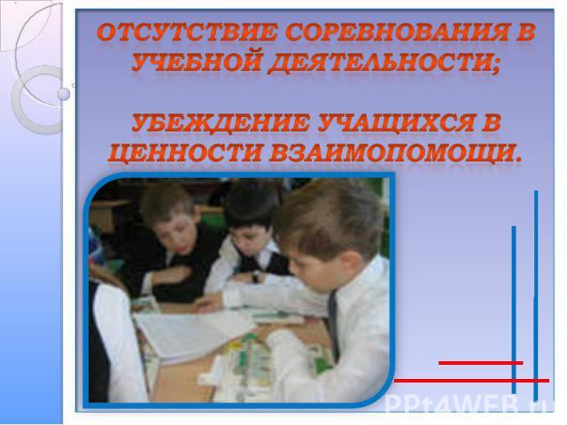 Отсутствие соревнования в учебной деятельности;убеждение учащихся в ценности взаимопомощи.