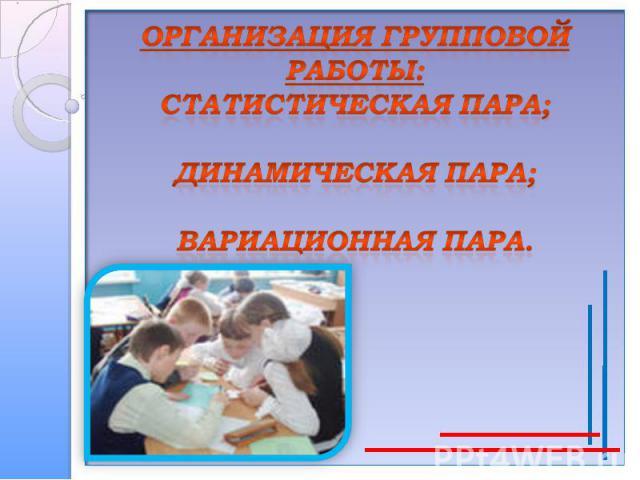 Организация групповой работы:статистическая пара;динамическая пара;вариационная пара.