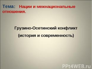 Тема: Нации и межнациональные отношения. Грузино-Осетинский конфликт(история и с