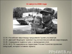 11 августа 2008 года11.50. Российские миротворцы предъявили Грузии ультиматум13.