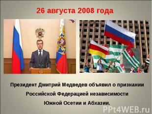26 августа 2008 года Президент Дмитрий Медведев объявил о признании Российской Ф