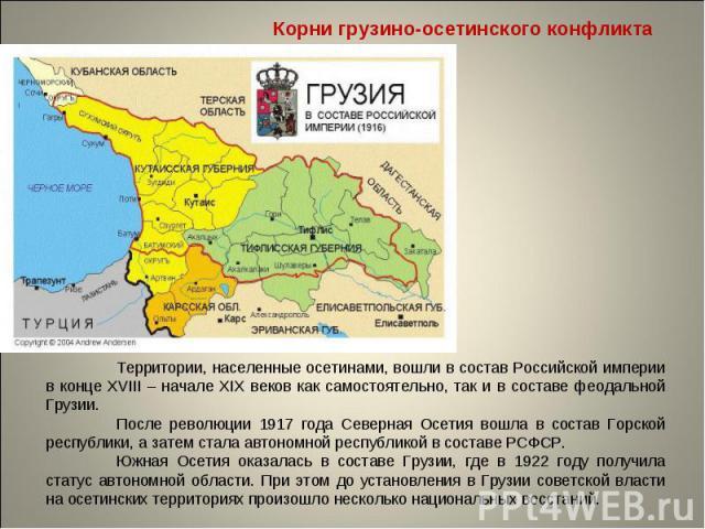 Корни грузино-осетинского конфликта Территории, населенные осетинами, вошли в состав Российской империи в конце XVIII – начале XIX веков как самостоятельно, так и в составе феодальной Грузии. После революции 1917 года Северная Осетия вошла в состав …