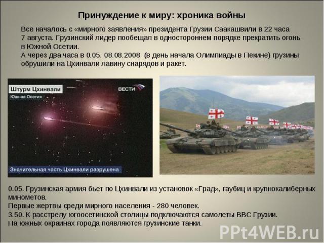 Принуждение к миру: хроника войныВсе началось с «мирного заявления» президента Грузии Саакашвили в 22 часа 7 августа. Грузинский лидер пообещал в одностороннем порядке прекратить огонь в Южной Осетии. А через два часа в 0.05. 08.08.2008 (в день нача…