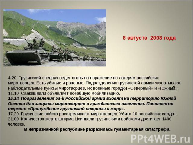 8 августа 2008 года4.20. Грузинский спецназ ведет огонь на поражение по лагерям российских миротворцев. Есть убитые и раненые. Подразделения грузинской армии захватывают наблюдательные пункты миротворцев, их военные городки «Северный» и «Южный». 11.…