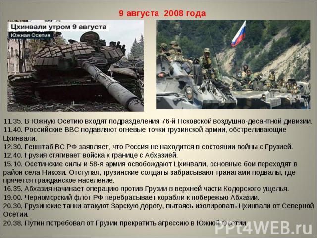 9 августа 2008 года11.35. В Южную Осетию входят подразделения 76-й Псковской воздушно-десантной дивизии. 11.40. Российские ВВС подавляют огневые точки грузинской армии, обстреливающие Цхинвали. 12.30. Генштаб ВС РФ заявляет, что Россия не находится …