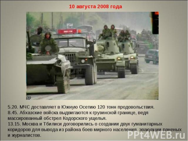 10 августа 2008 года 5.20. МЧС доставляет в Южную Осетию 120 тонн продовольствия. 8.45. Абхазские войска выдвигаются к грузинской границе, ведя массированный обстрел Кодорского ущелья. 13.15. Москва и Тбилиси договорились о создании двух гуманитарны…