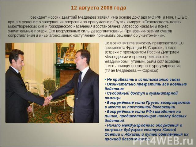12 августа 2008 года Президент России Дмитрий Медведев заявил «На основе доклада МО РФ и Нач. ГШ ВС принял решение о завершении операции по принуждению Грузии к миру»: «Безопасность наших миротворческих сил и гражданского населения восстановлена. Аг…