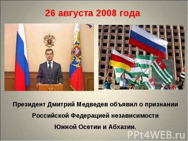 26 августа 2008 года Президент Дмитрий Медведев объявил о признании Российской Федерацией независимости Южной Осетии и Абхазии.