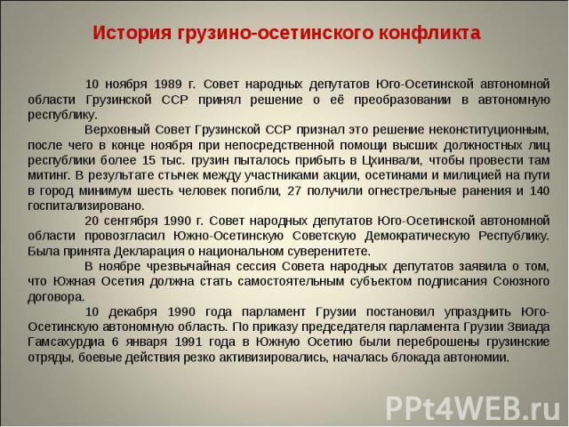 История грузино-осетинского конфликта 10 ноября 1989 г. Совет народных депутатов Юго-Осетинской автономной области Грузинской ССР принял решение о её преобразовании в автономную республику.Верховный Совет Грузинской ССР признал это решение неконстит…