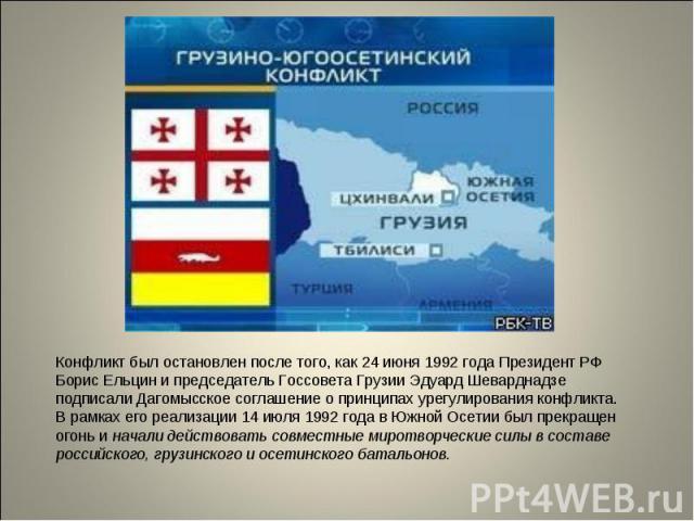 Конфликт был остановлен после того, как 24 июня 1992 года Президент РФ Борис Ельцин и председатель Госсовета Грузии Эдуард Шеварднадзе подписали Дагомысское соглашение о принципах урегулирования конфликта. В рамках его реализации 14 июля 1992 года в…