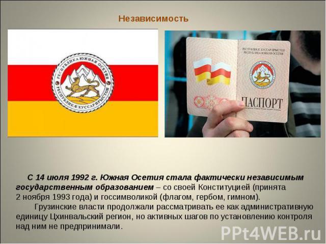 Независимость С 14 июля 1992 г. Южная Осетия стала фактически независимым государственным образованием – со своей Конституцией (принята 2 ноября 1993 года) и госсимволикой (флагом, гербом, гимном). Грузинские власти продолжали рассматривать ее как а…