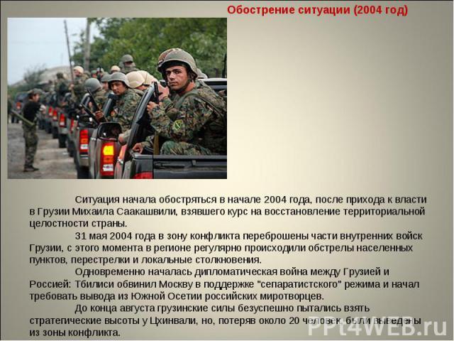 Обострение ситуации (2004 год) Ситуация начала обостряться в начале 2004 года, после прихода к власти в Грузии Михаила Саакашвили, взявшего курс на восстановление территориальной целостности страны. 31 мая 2004 года в зону конфликта переброшены част…