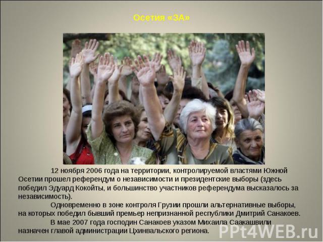 Осетия «ЗА»12 ноября 2006 года на территории, контролируемой властями Южной Осетии прошел референдум о независимости и президентские выборы (здесь победил Эдуард Кокойты, и большинство участников референдума высказалось за независимость). Одновремен…