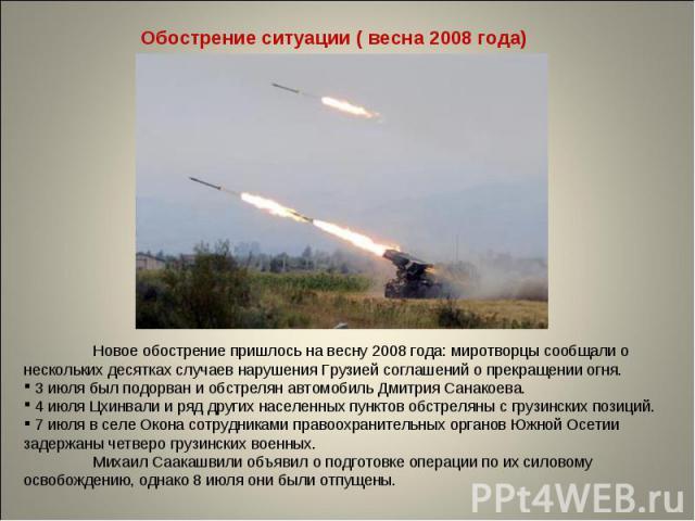 Обострение ситуации ( весна 2008 года) Новое обострение пришлось на весну 2008 года: миротворцы сообщали о нескольких десятках случаев нарушения Грузией соглашений о прекращении огня. 3 июля был подорван и обстрелян автомобиль Дмитрия Санакоева. 4 и…