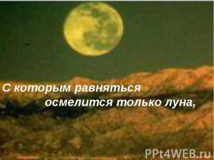 С которым равняться осмелится только луна,