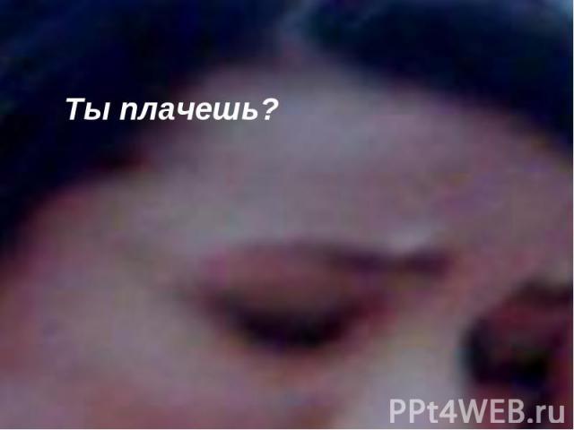 Ты плачешь?