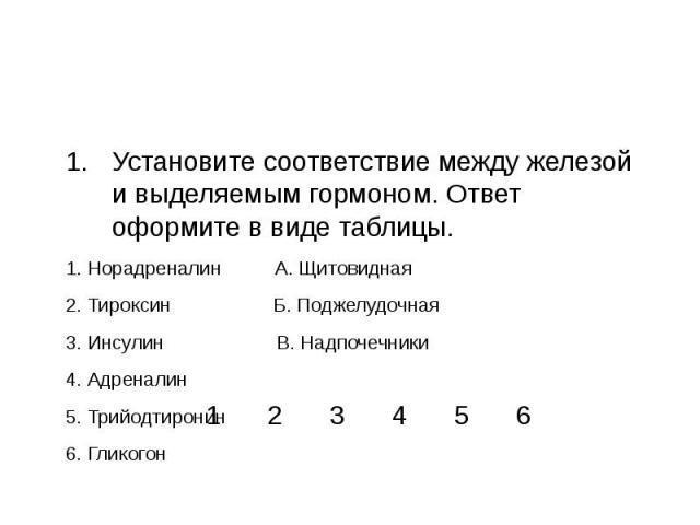 Установите соответствие между железой и выделяемым гормоном. Ответ оформите в виде таблицы.1. Норадреналин А. Щитовидная2. Тироксин Б. Поджелудочная3. Инсулин В. Надпочечники4. Адреналин5. Трийодтиронин6. Гликогон
